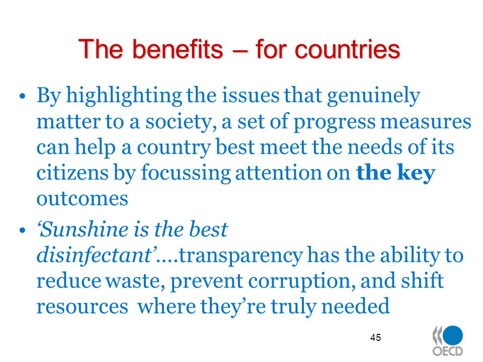 The benefits – for countries By highlighting the issues that genuinely matter to a society, a set of progress measures can help a country best meet the needs of its citizens by focussing attention on the key outcomes 'Sunshine is the best disinfectant'….transparency has the ability to reduce waste, prevent corruption, and shift resources where they're truly needed 45