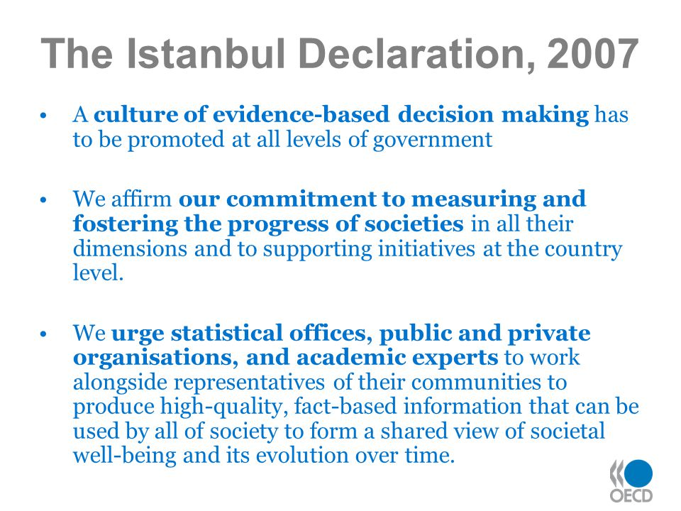 The Istanbul Declaration, 2007 A culture of evidence-based decision making has to be promoted at all levels of government We affirm our commitment to measuring and fostering the progress of societies in all their dimensions and to supporting initiatives at the country level.