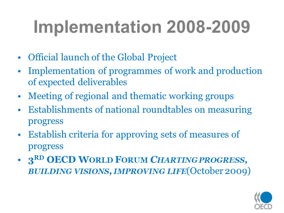 Implementation 2008-2009 Official launch of the Global Project Implementation of programmes of work and production of expected deliverables Meeting of regional and thematic working groups Establishments of national roundtables on measuring progress Establish criteria for approving sets of measures of progress 3 RD OECD W ORLD F ORUM C HARTING PROGRESS, BUILDING VISIONS, IMPROVING LIFE (October 2009)