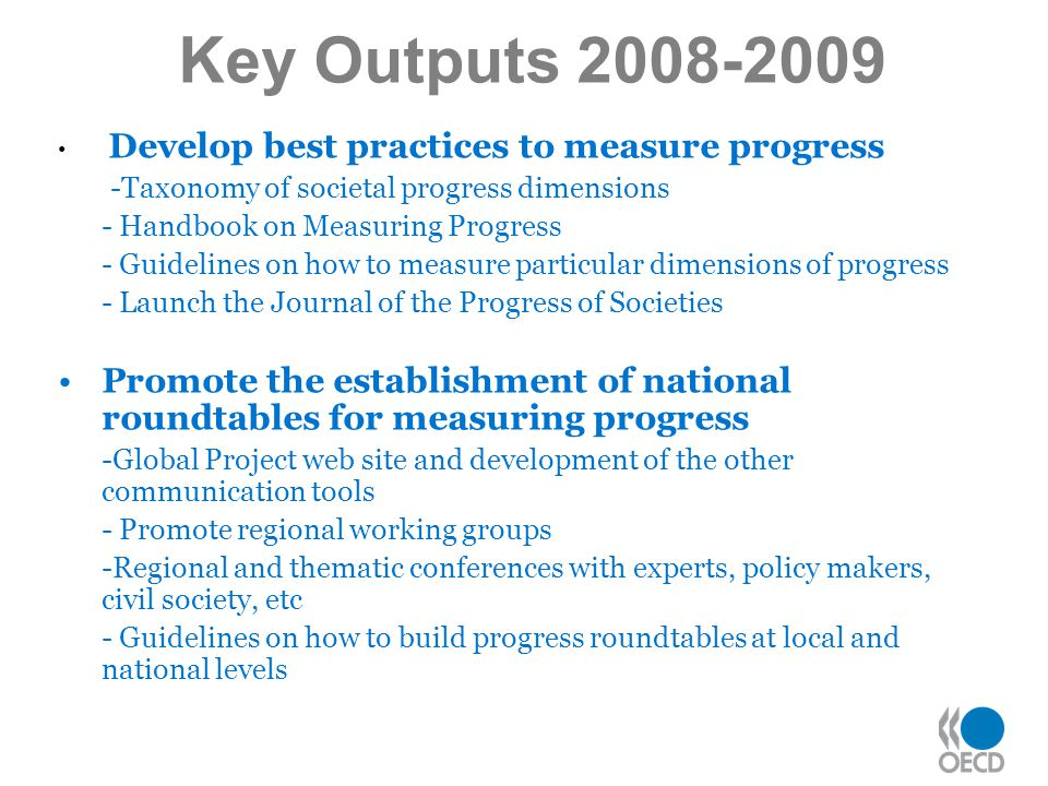 Develop best practices to measure progress -Taxonomy of societal progress dimensions - Handbook on Measuring Progress - Guidelines on how to measure particular dimensions of progress - Launch the Journal of the Progress of Societies Promote the establishment of national roundtables for measuring progress -Global Project web site and development of the other communication tools - Promote regional working groups -Regional and thematic conferences with experts, policy makers, civil society, etc - Guidelines on how to build progress roundtables at local and national levels Key Outputs 2008-2009