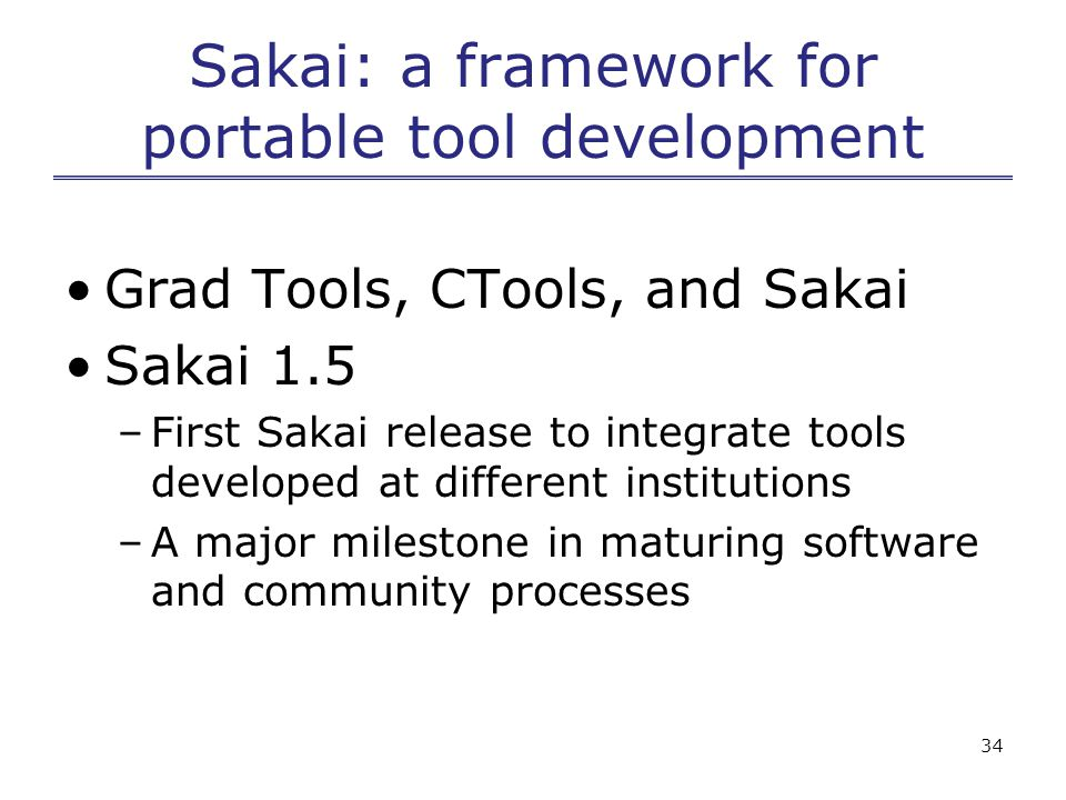 34 Sakai: a framework for portable tool development Grad Tools, CTools, and Sakai Sakai 1.5 –First Sakai release to integrate tools developed at different institutions –A major milestone in maturing software and community processes