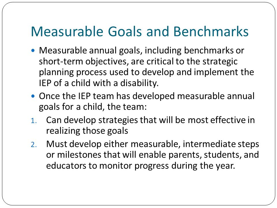 Measurable Goals and Benchmarks Measurable annual goals, including benchmarks or short-term objectives, are critical to the strategic planning process