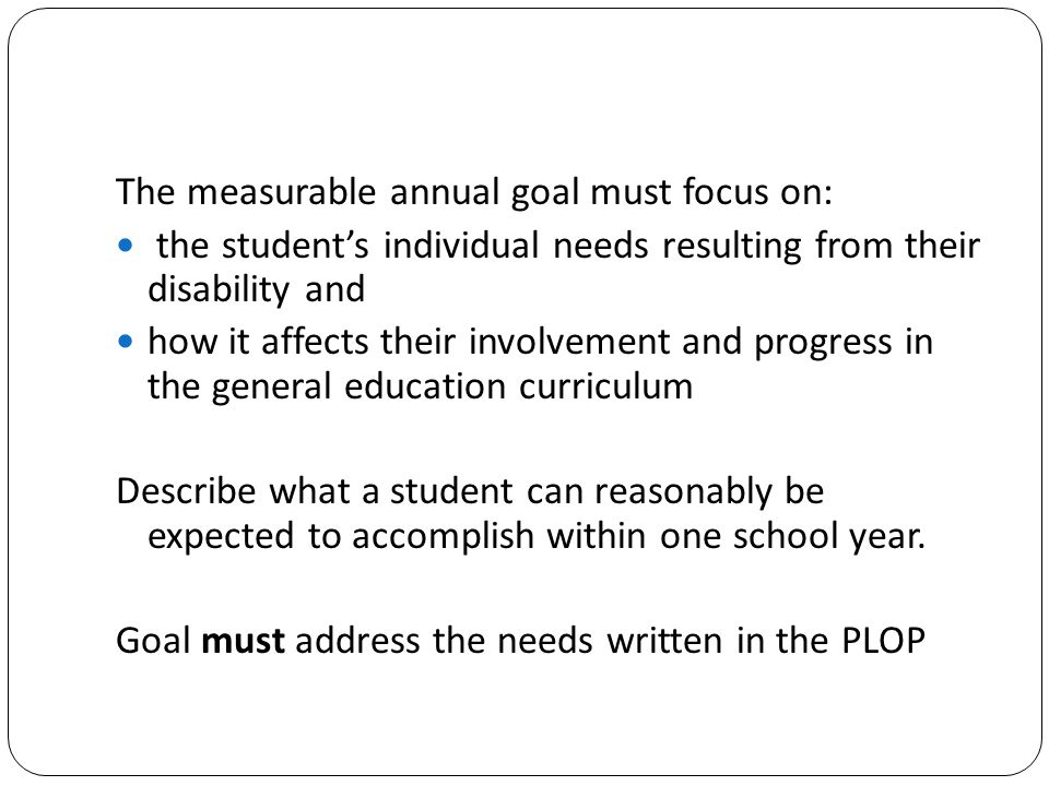 The measurable annual goal must focus on: the student's individual needs resulting from their disability and how it affects their involvement and prog