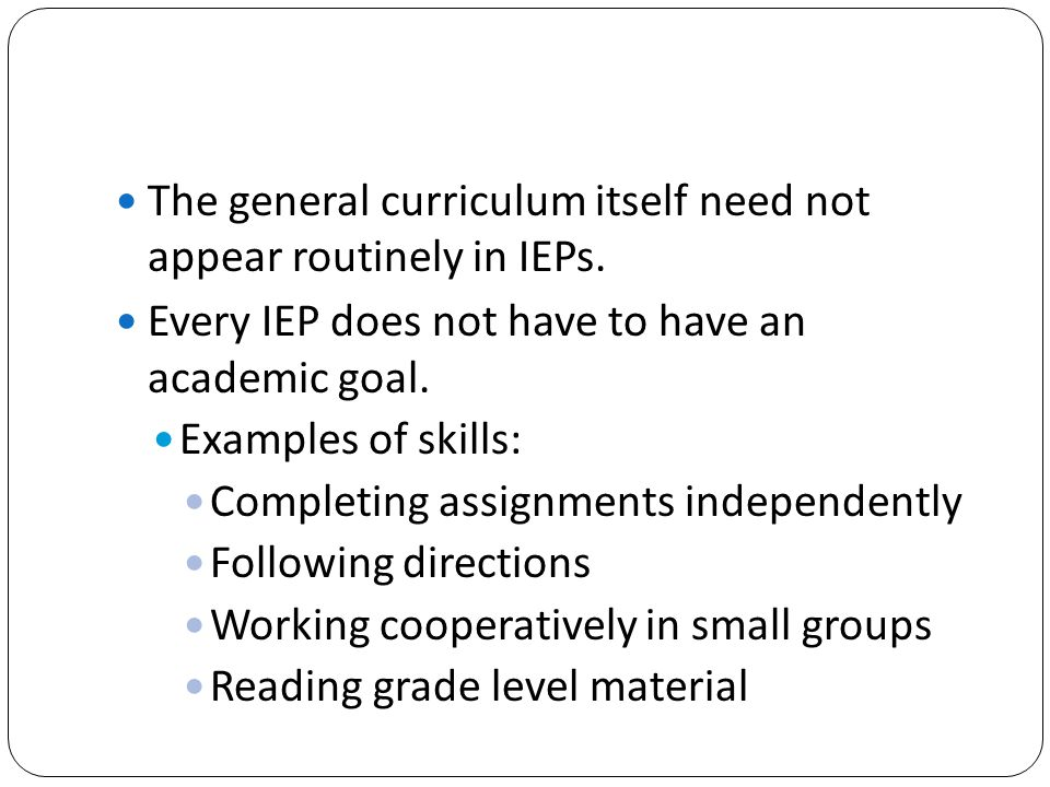 The general curriculum itself need not appear routinely in IEPs. Every IEP does not have to have an academic goal. Examples of skills: Completing assi