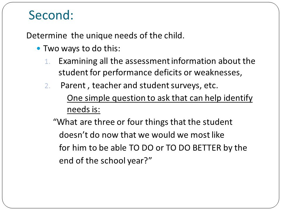 Second: Determine the unique needs of the child. Two ways to do this: 1. Examining all the assessment information about the student for performance de