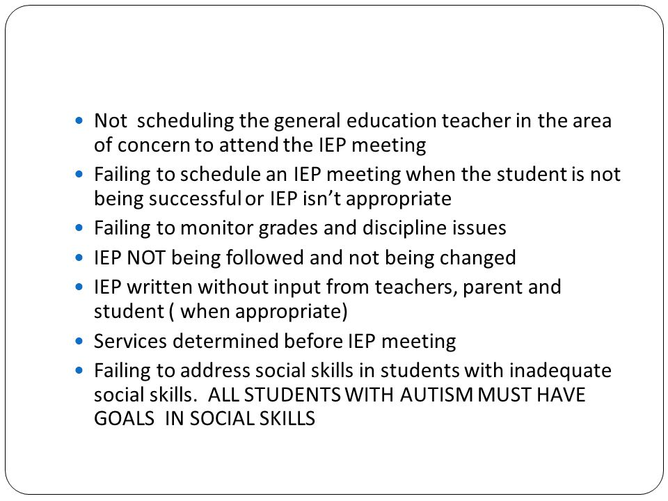 Not scheduling the general education teacher in the area of concern to attend the IEP meeting Failing to schedule an IEP meeting when the student is n