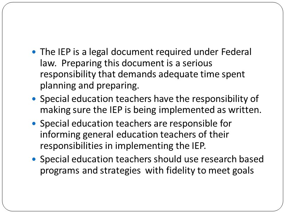 The IEP is a legal document required under Federal law. Preparing this document is a serious responsibility that demands adequate time spent planning
