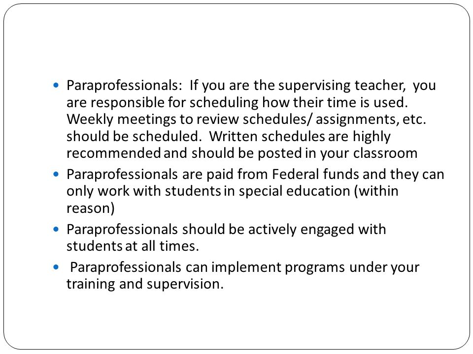 Paraprofessionals: If you are the supervising teacher, you are responsible for scheduling how their time is used. Weekly meetings to review schedules/