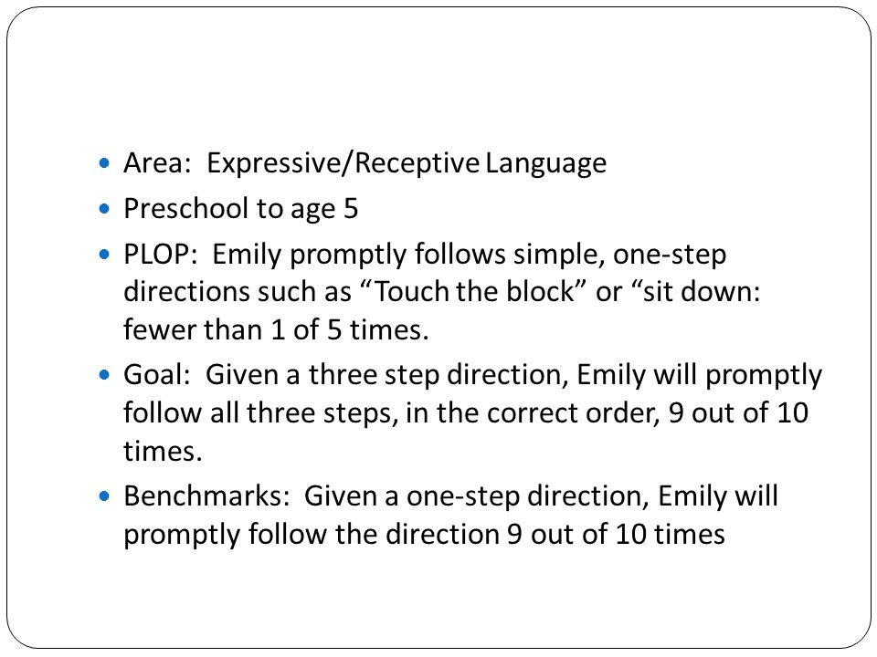 """Area: Expressive/Receptive Language Preschool to age 5 PLOP: Emily promptly follows simple, one-step directions such as """"Touch the block"""" or """"sit down"""