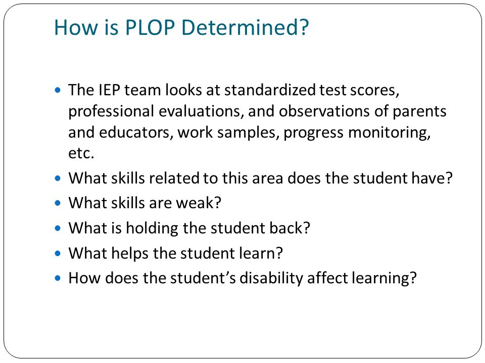 How is PLOP Determined? The IEP team looks at standardized test scores, professional evaluations, and observations of parents and educators, work samp
