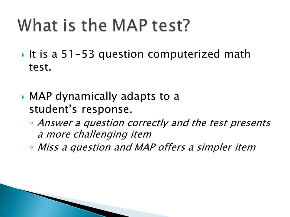  It is a 51-53 question computerized math test.  MAP dynamically adapts to a student's response. ◦ Answer a question correctly and the test presents