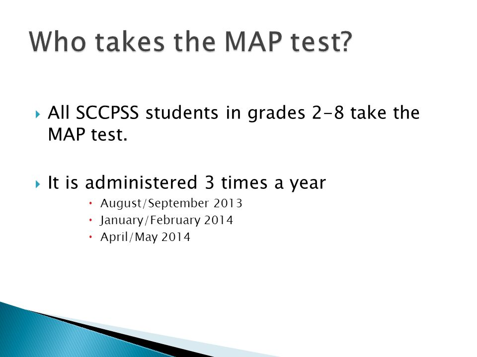  All SCCPSS students in grades 2-8 take the MAP test.  It is administered 3 times a year  August/September 2013  January/February 2014  April/May