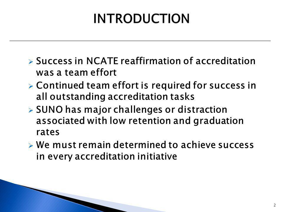  Success in NCATE reaffirmation of accreditation was a team effort  Continued team effort is required for success in all outstanding accreditation tasks  SUNO has major challenges or distraction associated with low retention and graduation rates  We must remain determined to achieve success in every accreditation initiative INTRODUCTION 2