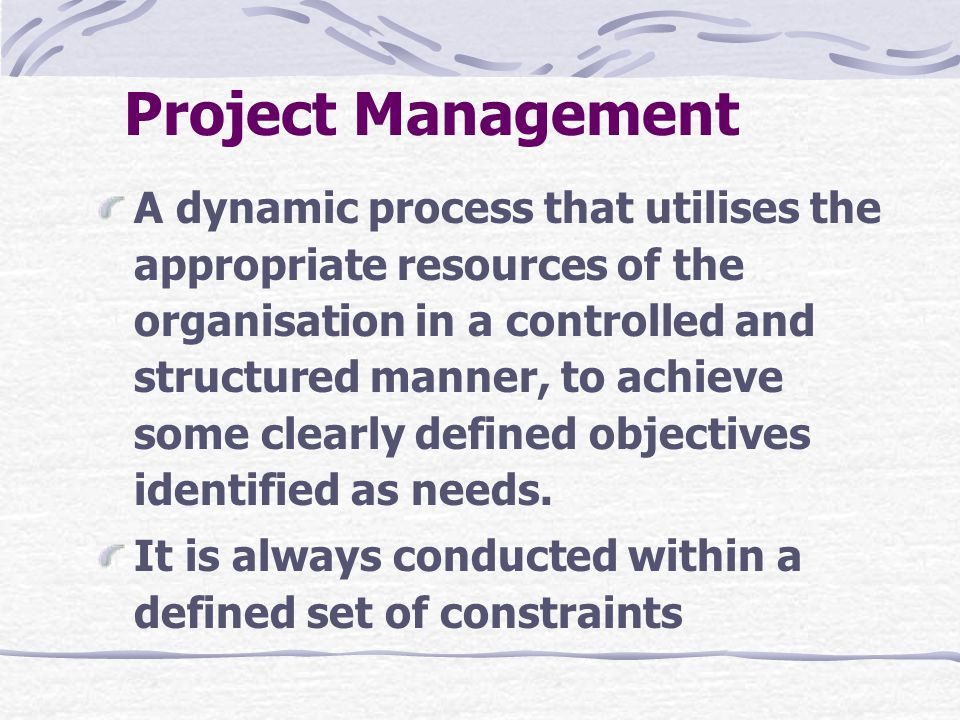 Project Management A dynamic process that utilises the appropriate resources of the organisation in a controlled and structured manner, to achieve some clearly defined objectives identified as needs.
