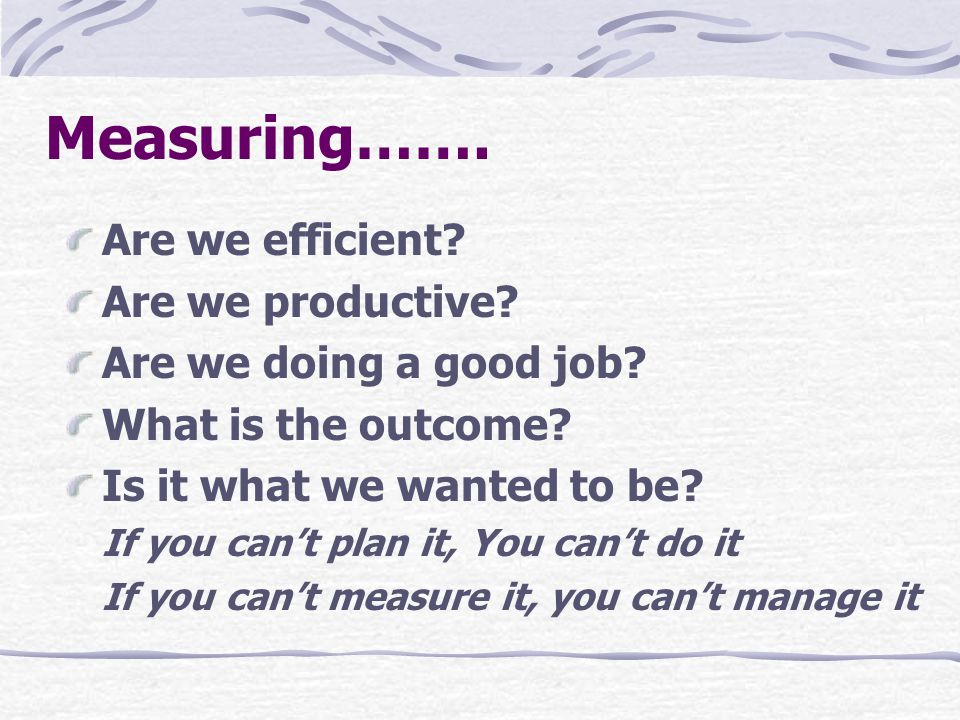 Measuring…….Are we efficient. Are we productive. Are we doing a good job.