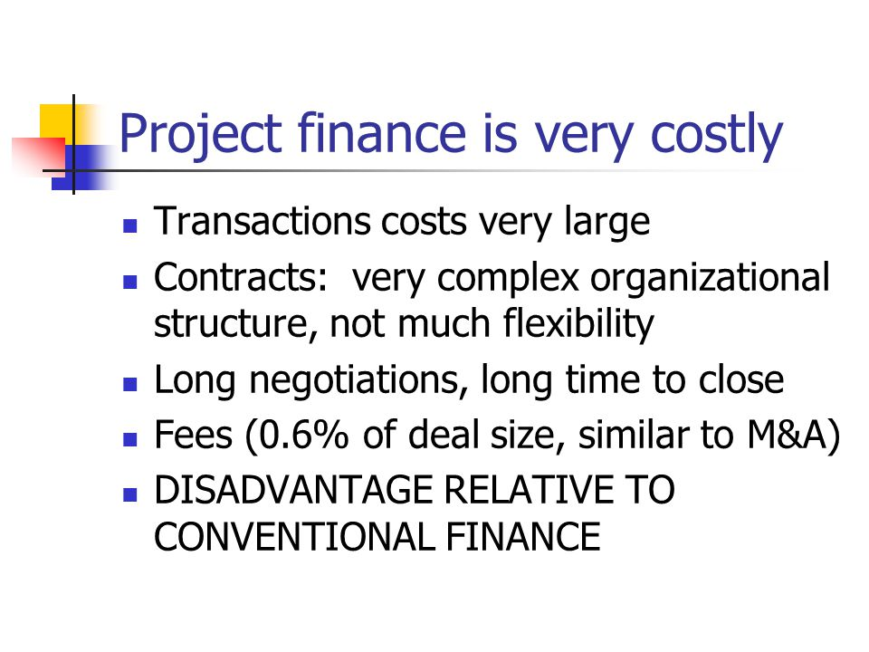 Project finance is very costly Transactions costs very large Contracts: very complex organizational structure, not much flexibility Long negotiations, long time to close Fees (0.6% of deal size, similar to M&A) DISADVANTAGE RELATIVE TO CONVENTIONAL FINANCE