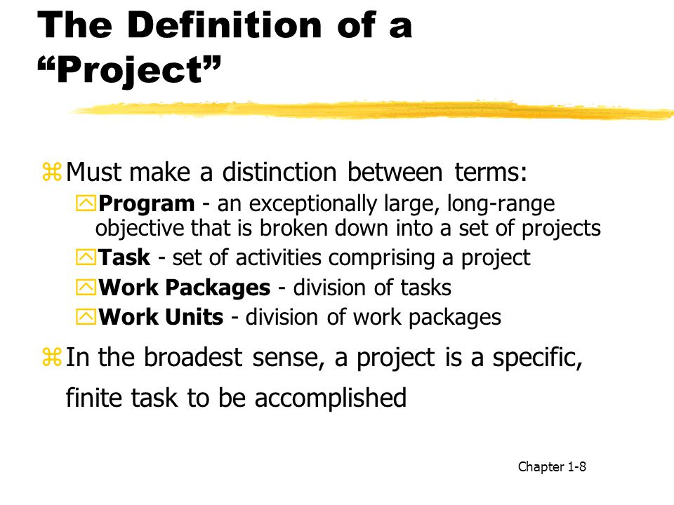 The Definition of a Project zMust make a distinction between terms: yProgram - an exceptionally large, long-range objective that is broken down into a set of projects yTask - set of activities comprising a project yWork Packages - division of tasks yWork Units - division of work packages zIn the broadest sense, a project is a specific, finite task to be accomplished Chapter 1-8