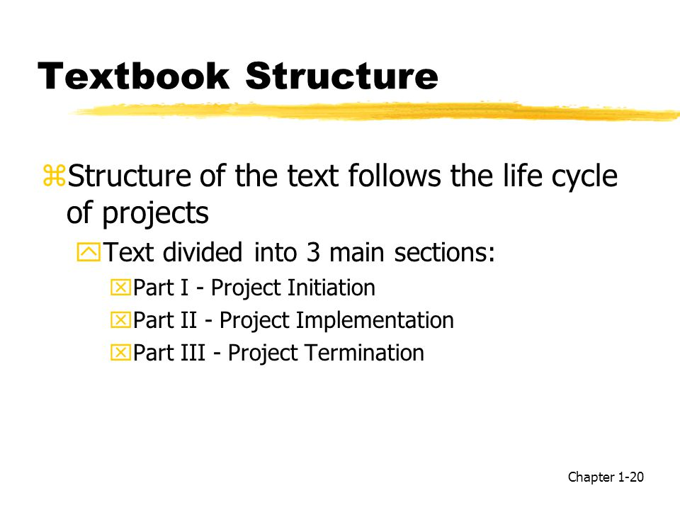 Textbook Structure zStructure of the text follows the life cycle of projects yText divided into 3 main sections: xPart I - Project Initiation xPart II - Project Implementation xPart III - Project Termination Chapter 1-20