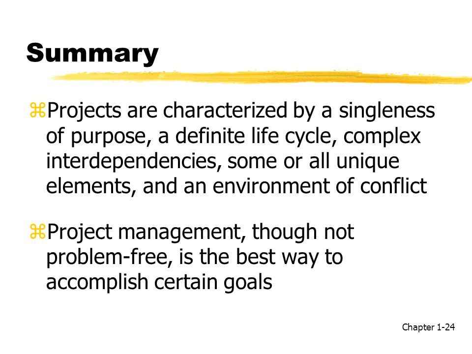 Summary zProjects are characterized by a singleness of purpose, a definite life cycle, complex interdependencies, some or all unique elements, and an environment of conflict zProject management, though not problem-free, is the best way to accomplish certain goals Chapter 1-24