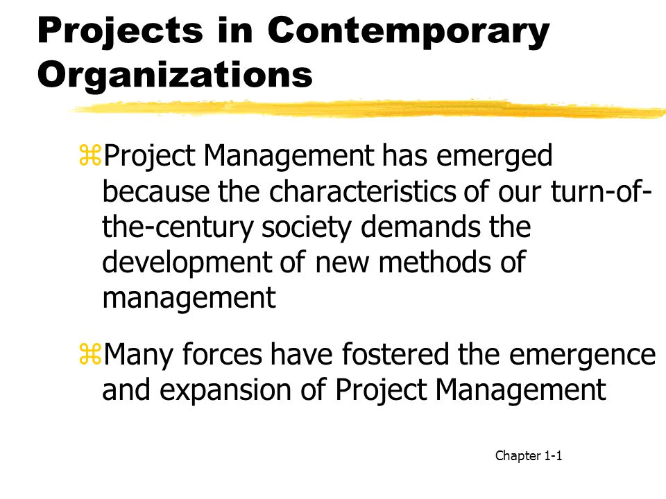 zProject Management has emerged because the characteristics of our turn-of- the-century society demands the development of new methods of management zMany forces have fostered the emergence and expansion of Project Management Chapter 1-1