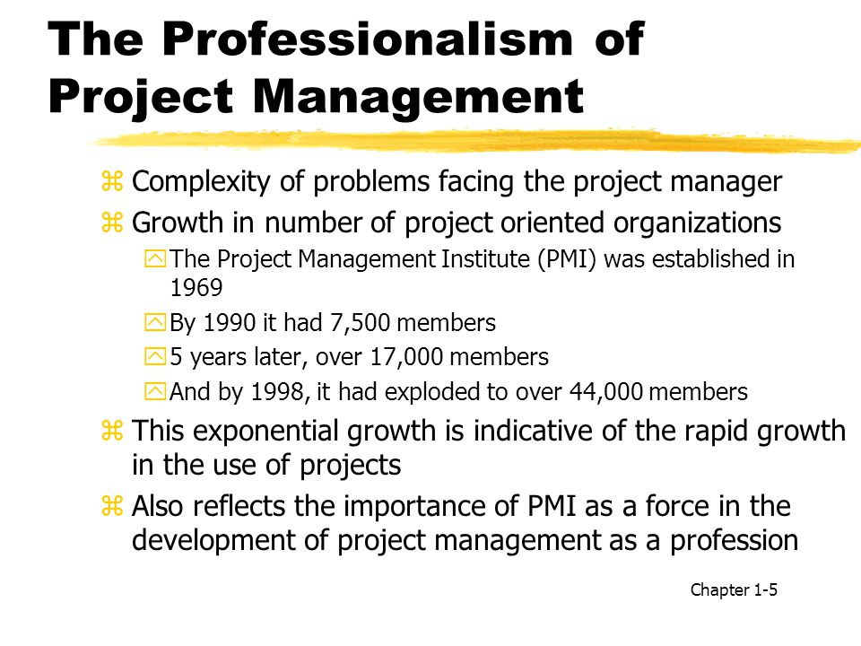 The Professionalism of Project Management zComplexity of problems facing the project manager zGrowth in number of project oriented organizations yThe Project Management Institute (PMI) was established in 1969 yBy 1990 it had 7,500 members y5 years later, over 17,000 members yAnd by 1998, it had exploded to over 44,000 members zThis exponential growth is indicative of the rapid growth in the use of projects zAlso reflects the importance of PMI as a force in the development of project management as a profession Chapter 1-5