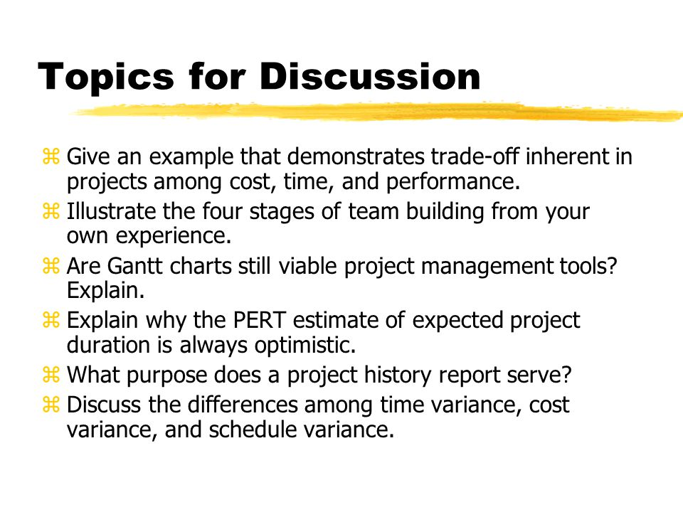 Topics for Discussion zGive an example that demonstrates trade-off inherent in projects among cost, time, and performance.