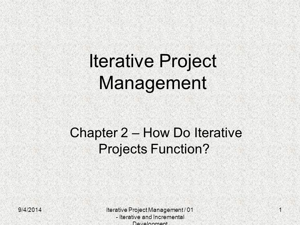9/4/20141 Iterative Project Management Chapter 2 – How Do Iterative Projects Function? Iterative Project Management / 01 - Iterative and Incremental D