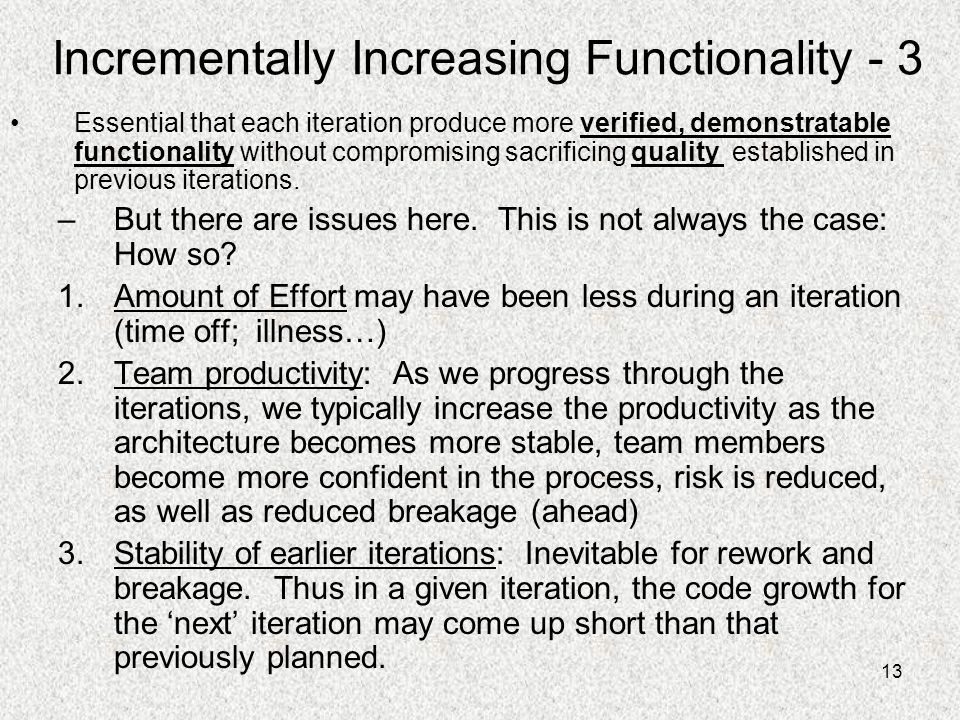 13 Incrementally Increasing Functionality - 3 Essential that each iteration produce more verified, demonstratable functionality without compromising s