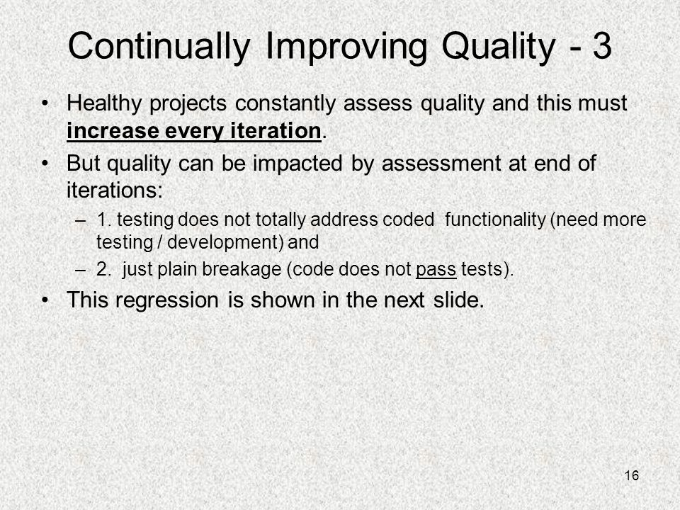 16 Continually Improving Quality - 3 Healthy projects constantly assess quality and this must increase every iteration. But quality can be impacted by
