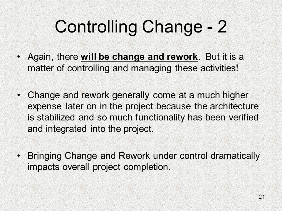 21 Controlling Change - 2 Again, there will be change and rework. But it is a matter of controlling and managing these activities! Change and rework g