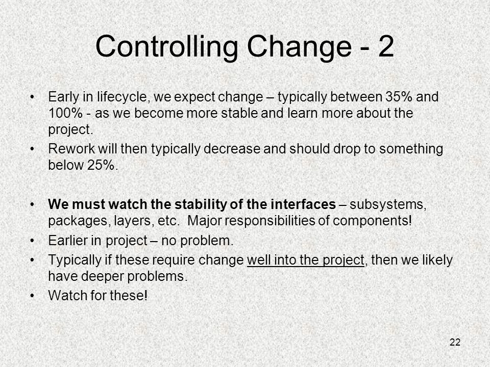 22 Controlling Change - 2 Early in lifecycle, we expect change – typically between 35% and 100% - as we become more stable and learn more about the pr