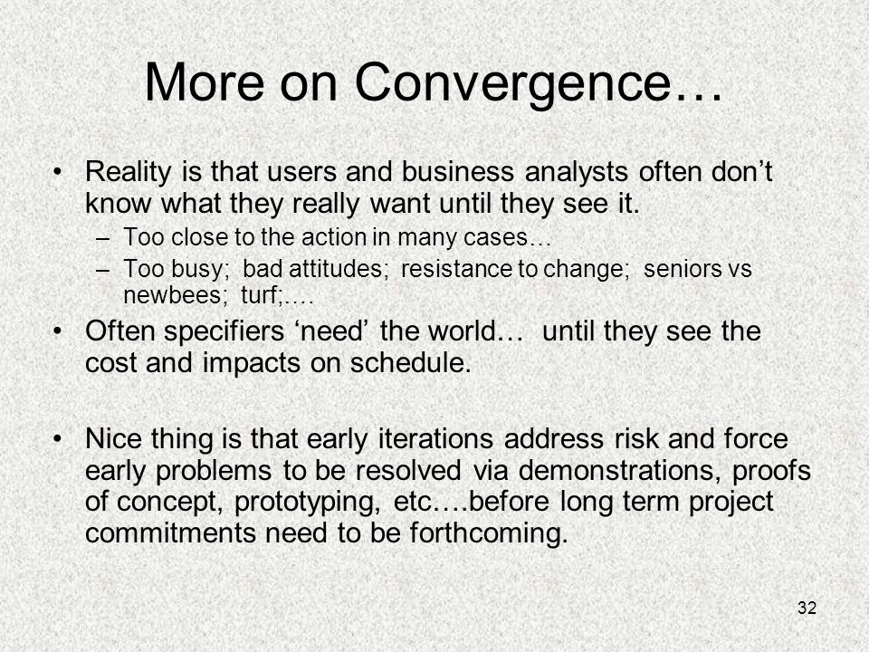 32 More on Convergence… Reality is that users and business analysts often don't know what they really want until they see it. –Too close to the action