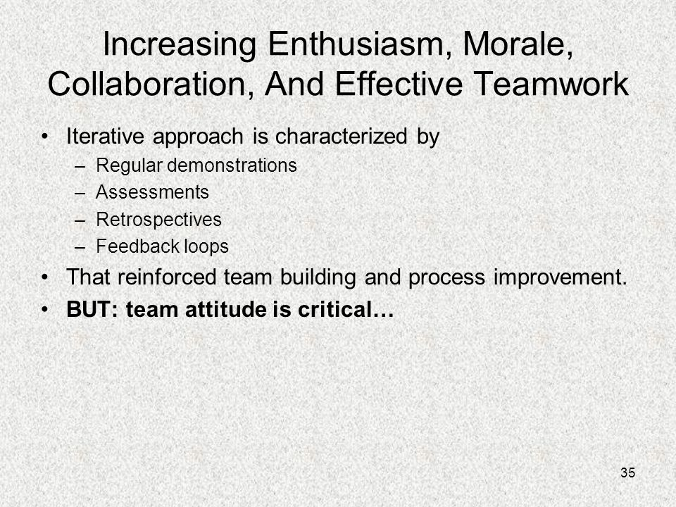 35 Increasing Enthusiasm, Morale, Collaboration, And Effective Teamwork Iterative approach is characterized by –Regular demonstrations –Assessments –R