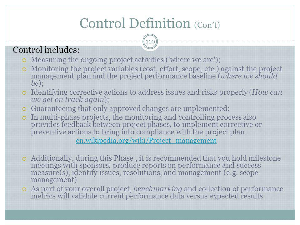 Control Definition (Con't) 110 Control includes:  Measuring the ongoing project activities ( where we are );  Monitoring the project variables (cost, effort, scope, etc.) against the project management plan and the project performance baseline (where we should be);  Identifying corrective actions to address issues and risks properly (How can we get on track again);  Guaranteeing that only approved changes are implemented;  In multi-phase projects, the monitoring and controlling process also provides feedback between project phases, to implement corrective or preventive actions to bring into compliance with the project plan.