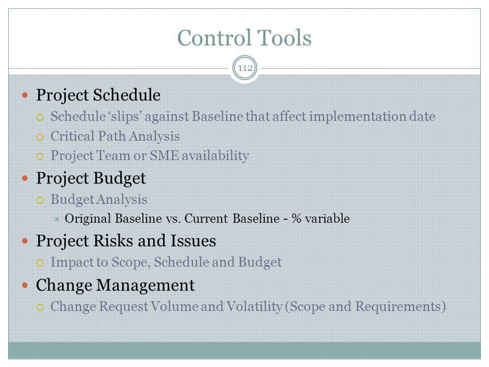 Control Tools 112 Project Schedule  Schedule 'slips' against Baseline that affect implementation date  Critical Path Analysis  Project Team or SME availability Project Budget  Budget Analysis  Original Baseline vs.