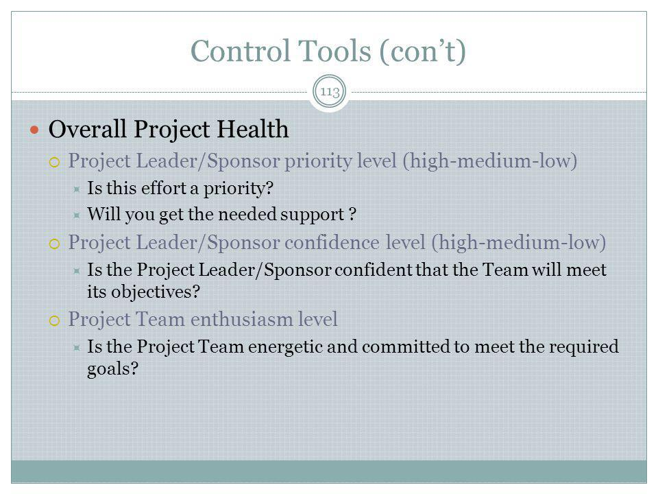 Control Tools (con't) 113 Overall Project Health  Project Leader/Sponsor priority level (high-medium-low)  Is this effort a priority.
