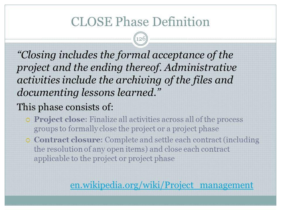 CLOSE Phase Definition 126 Closing includes the formal acceptance of the project and the ending thereof.