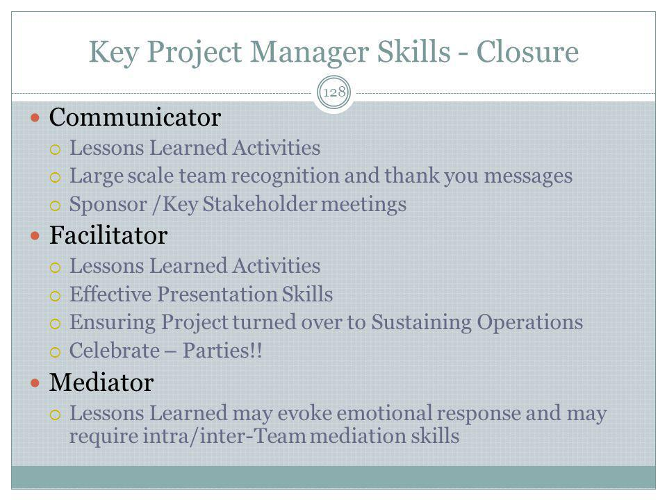 Key Project Manager Skills - Closure 128 Communicator  Lessons Learned Activities  Large scale team recognition and thank you messages  Sponsor /Key Stakeholder meetings Facilitator  Lessons Learned Activities  Effective Presentation Skills  Ensuring Project turned over to Sustaining Operations  Celebrate – Parties!.
