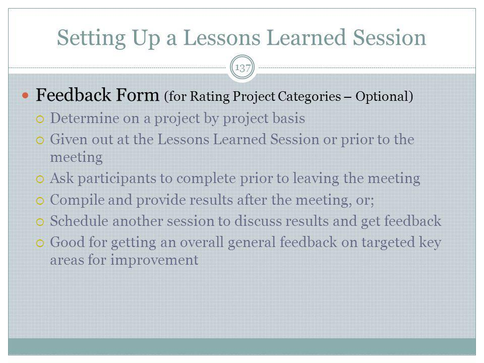 Setting Up a Lessons Learned Session 137 Feedback Form (for Rating Project Categories – Optional)  Determine on a project by project basis  Given out at the Lessons Learned Session or prior to the meeting  Ask participants to complete prior to leaving the meeting  Compile and provide results after the meeting, or;  Schedule another session to discuss results and get feedback  Good for getting an overall general feedback on targeted key areas for improvement