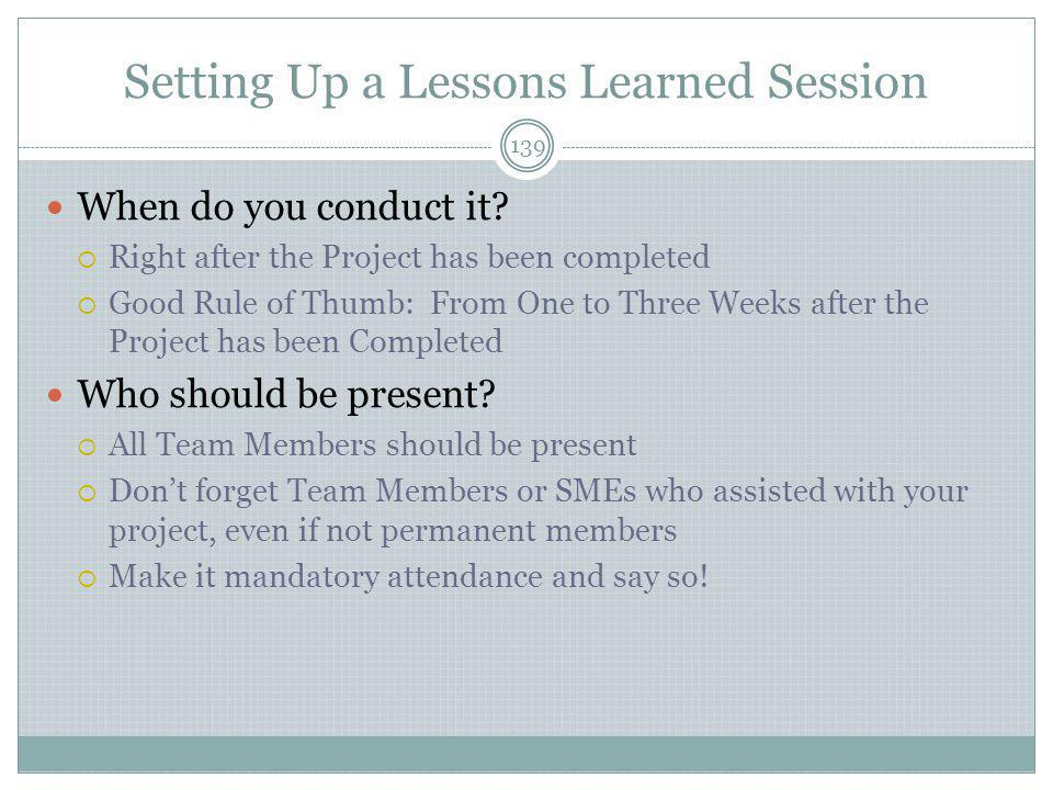 Setting Up a Lessons Learned Session 139 When do you conduct it.
