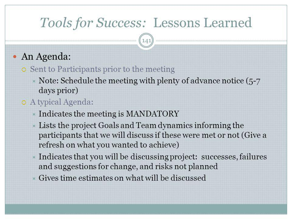 Tools for Success: Lessons Learned 141 An Agenda:  Sent to Participants prior to the meeting  Note: Schedule the meeting with plenty of advance notice (5-7 days prior)  A typical Agenda:  Indicates the meeting is MANDATORY  Lists the project Goals and Team dynamics informing the participants that we will discuss if these were met or not (Give a refresh on what you wanted to achieve)  Indicates that you will be discussing project: successes, failures and suggestions for change, and risks not planned  Gives time estimates on what will be discussed