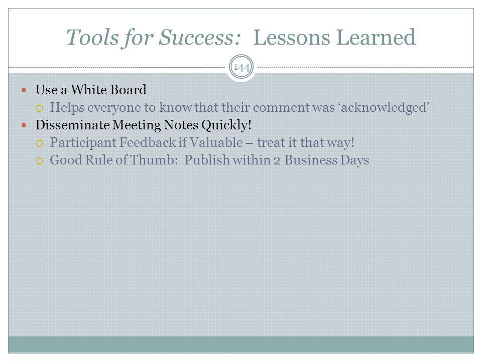 Tools for Success: Lessons Learned 144 Use a White Board  Helps everyone to know that their comment was 'acknowledged' Disseminate Meeting Notes Quickly.