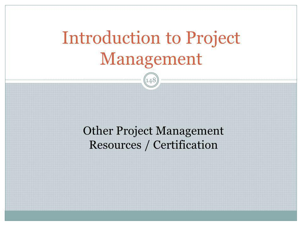 Introduction to Project Management 148 Other Project Management Resources / Certification