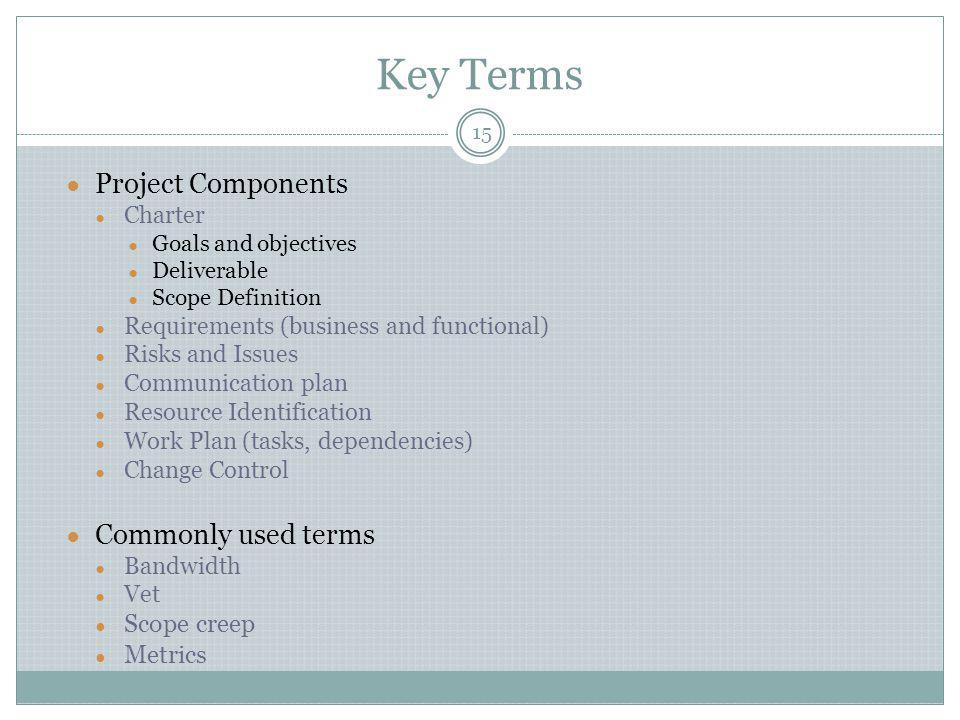 Key Terms ● Project Components ● Charter ● Goals and objectives ● Deliverable ● Scope Definition ● Requirements (business and functional) ● Risks and Issues ● Communication plan ● Resource Identification ● Work Plan (tasks, dependencies) ● Change Control ● Commonly used terms ● Bandwidth ● Vet ● Scope creep ● Metrics 15