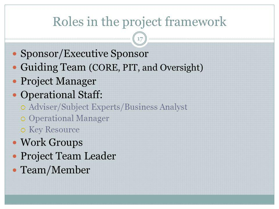 Roles in the project framework Sponsor/Executive Sponsor Guiding Team (CORE, PIT, and Oversight) Project Manager Operational Staff:  Adviser/Subject Experts/Business Analyst  Operational Manager  Key Resource Work Groups Project Team Leader Team/Member 17