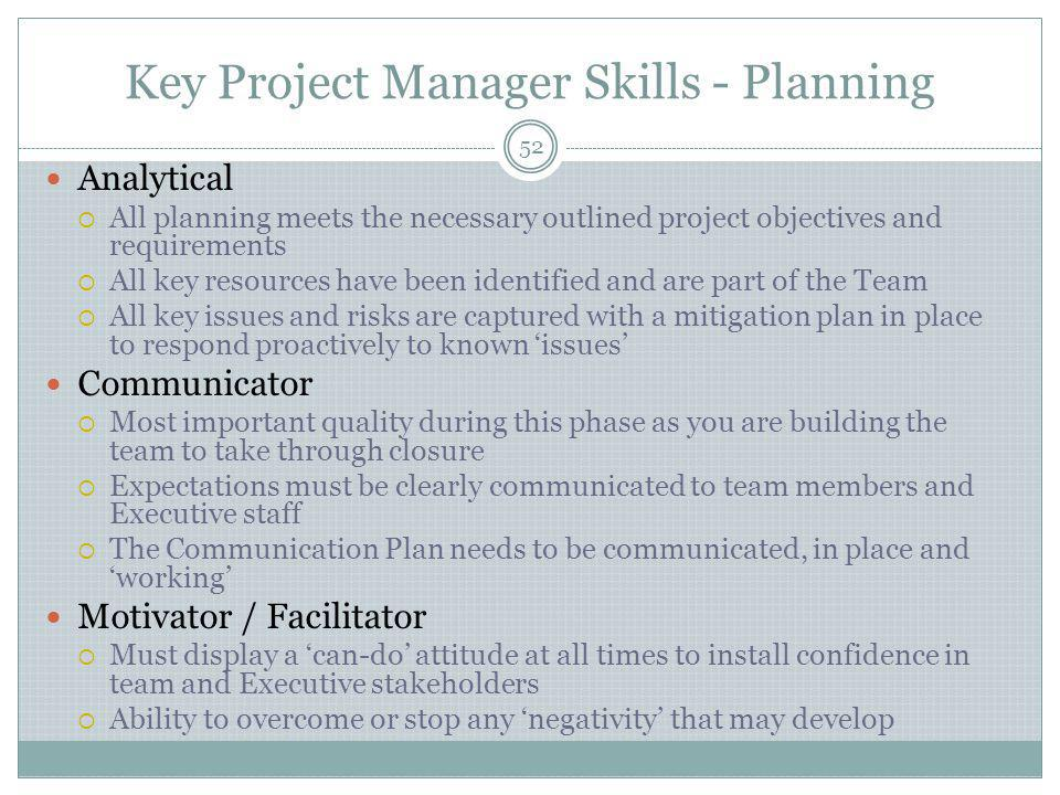 Key Project Manager Skills - Planning 52 Analytical  All planning meets the necessary outlined project objectives and requirements  All key resources have been identified and are part of the Team  All key issues and risks are captured with a mitigation plan in place to respond proactively to known 'issues' Communicator  Most important quality during this phase as you are building the team to take through closure  Expectations must be clearly communicated to team members and Executive staff  The Communication Plan needs to be communicated, in place and 'working' Motivator / Facilitator  Must display a 'can-do' attitude at all times to install confidence in team and Executive stakeholders  Ability to overcome or stop any 'negativity' that may develop