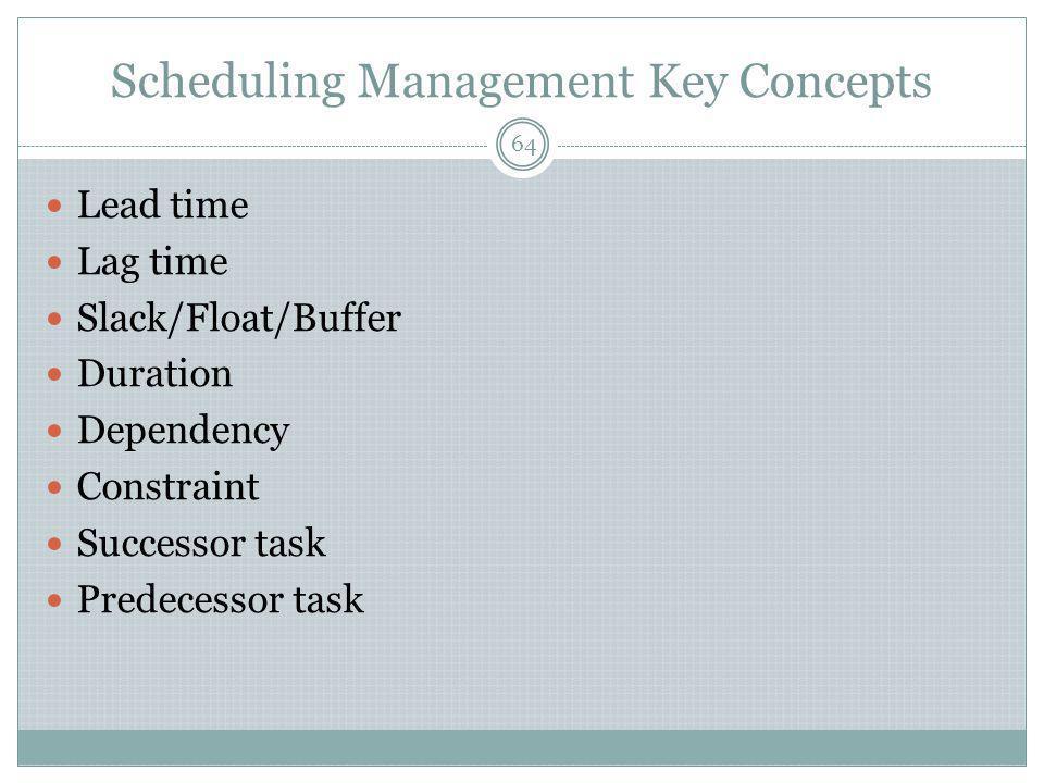 Scheduling Management Key Concepts Lead time Lag time Slack/Float/Buffer Duration Dependency Constraint Successor task Predecessor task 64