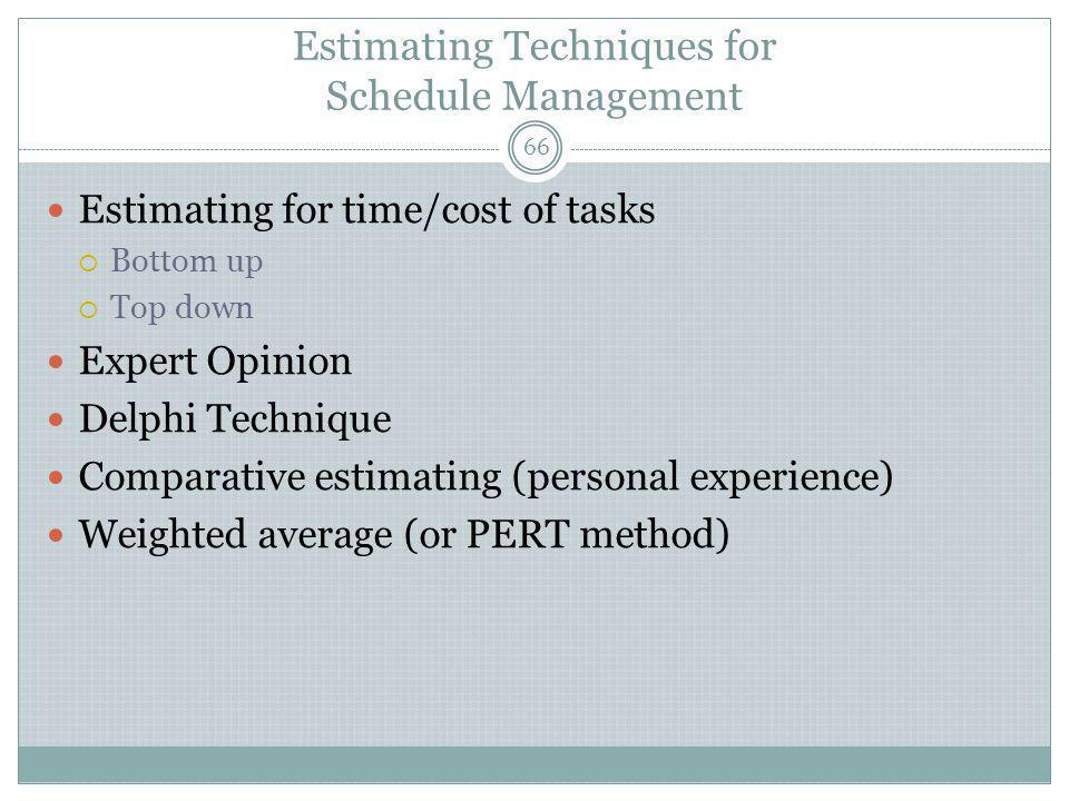 Estimating Techniques for Schedule Management Estimating for time/cost of tasks  Bottom up  Top down Expert Opinion Delphi Technique Comparative estimating (personal experience) Weighted average (or PERT method) 66