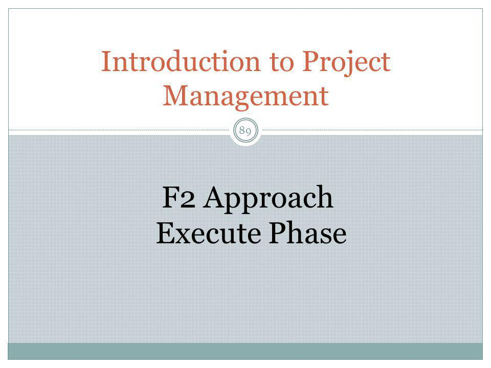 Introduction to Project Management 89 F2 Approach Execute Phase