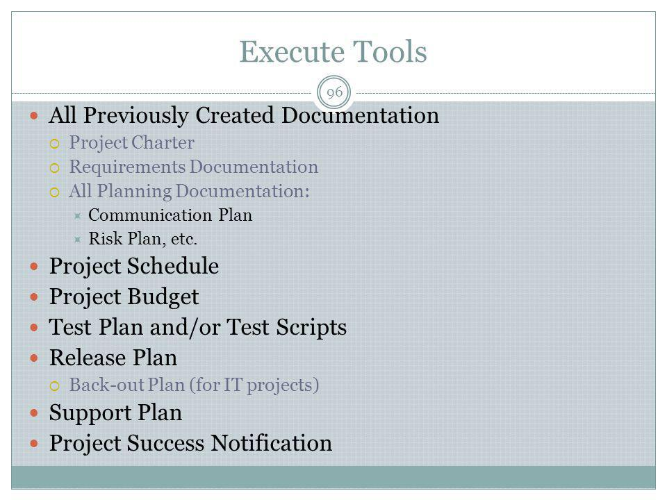 Execute Tools 96 All Previously Created Documentation  Project Charter  Requirements Documentation  All Planning Documentation:  Communication Plan  Risk Plan, etc.